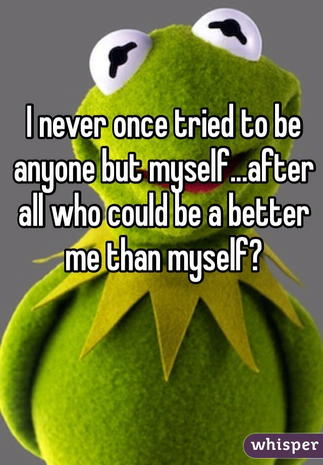 I never once tried to be anyone but myself...after all who could be a better me than myself?