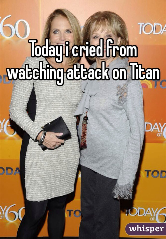 Today i cried from watching attack on Titan