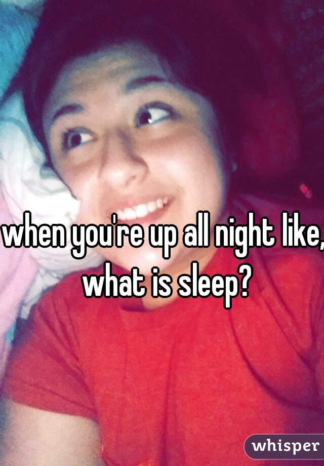 when you're up all night like, what is sleep?