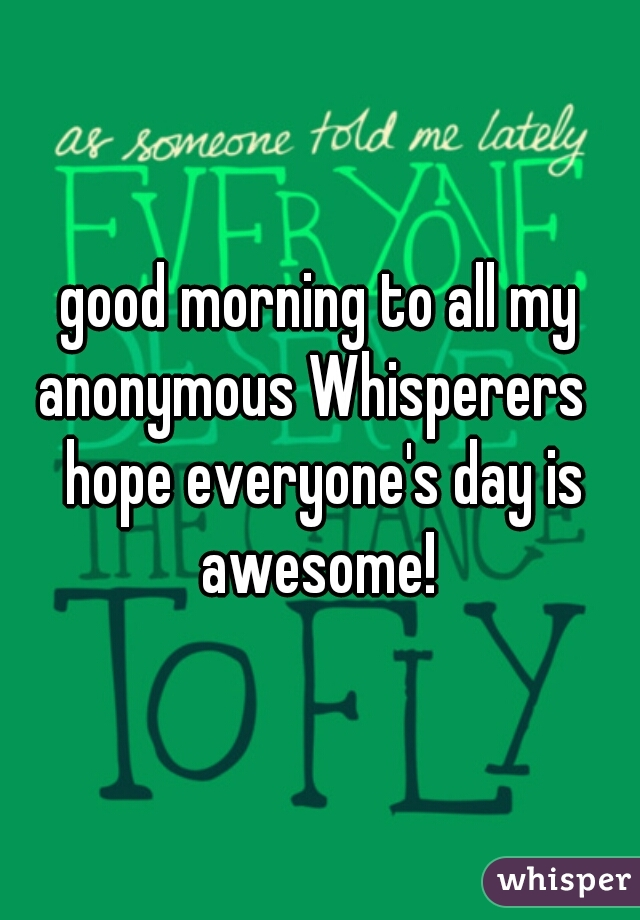 good morning to all my anonymous Whisperers   hope everyone's day is awesome!