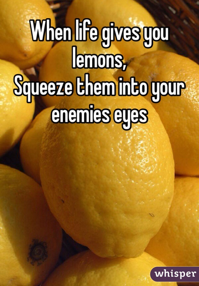 When life gives you lemons,  Squeeze them into your enemies eyes