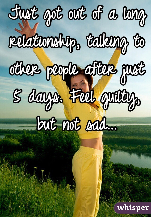 Just got out of a long relationship, talking to other people after just 5 days. Feel guilty, but not sad...