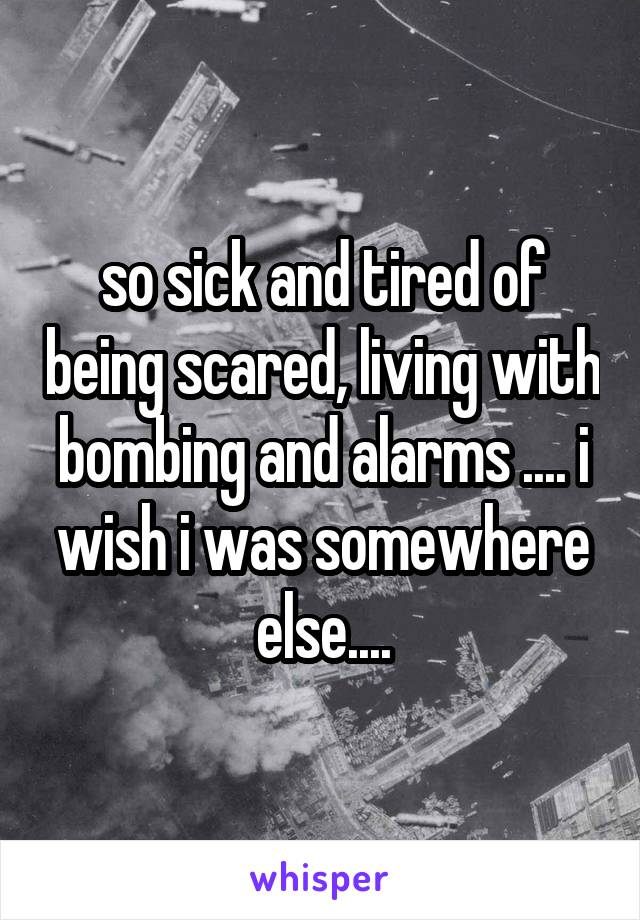 so sick and tired of being scared, living with bombing and alarms .... i wish i was somewhere else....