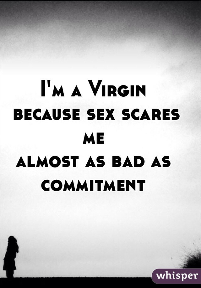 I'm a Virgin  because sex scares me  almost as bad as commitment