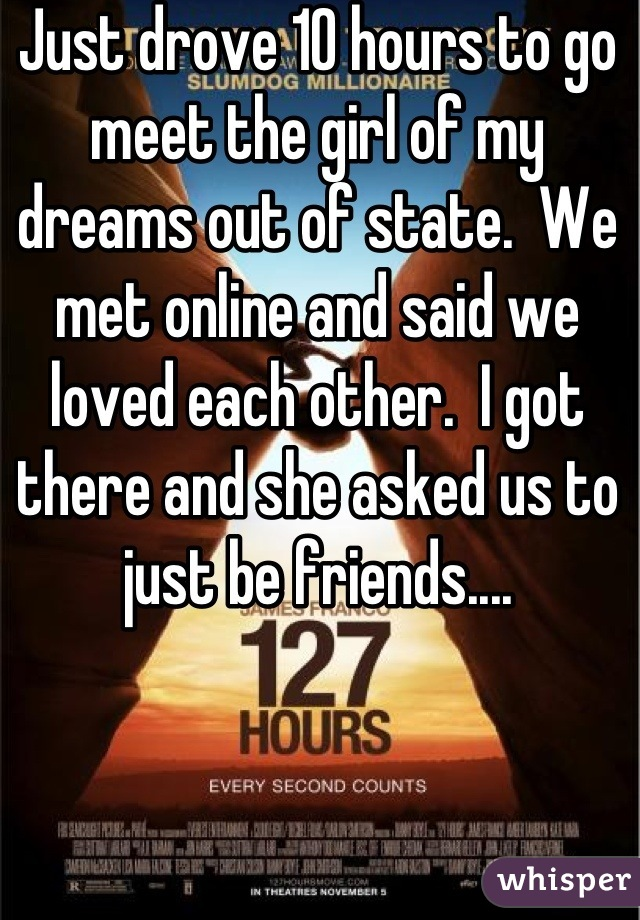 Just drove 10 hours to go meet the girl of my dreams out of state.  We met online and said we loved each other.  I got there and she asked us to just be friends....