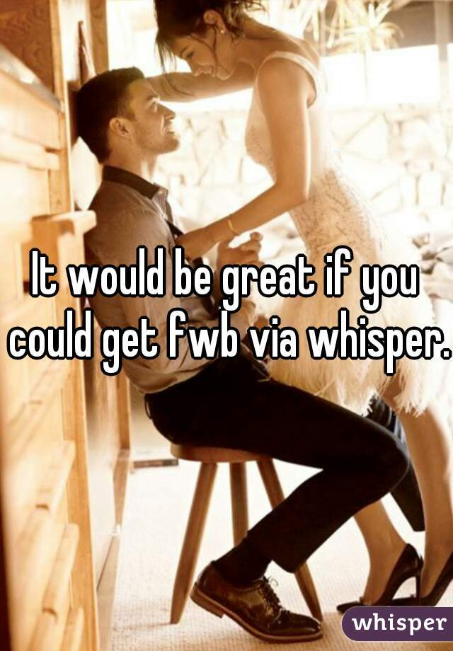 It would be great if you could get fwb via whisper.