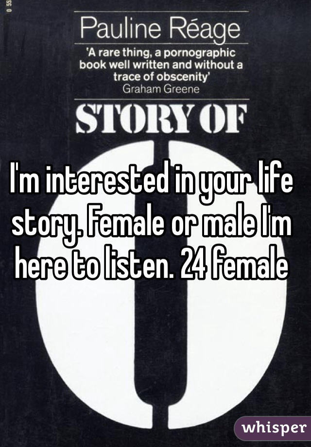 I'm interested in your life story. Female or male I'm here to listen. 24 female