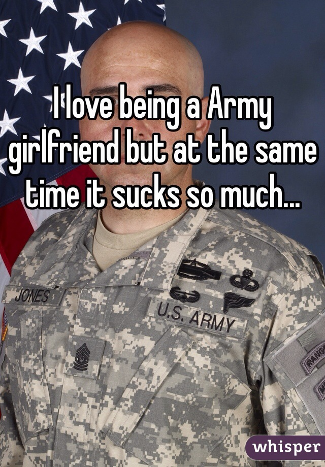 I love being a Army girlfriend but at the same time it sucks so much...