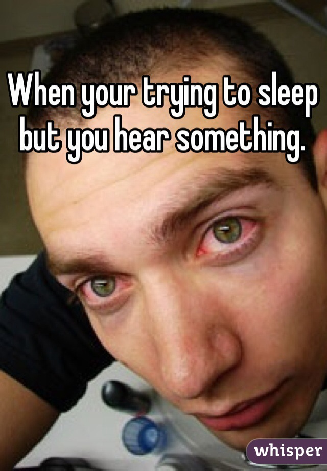 When your trying to sleep but you hear something.