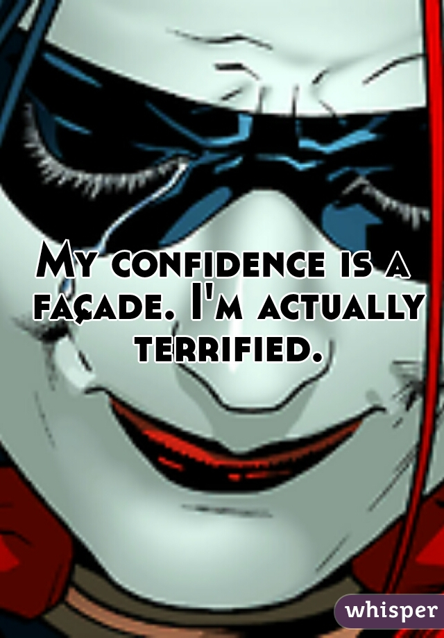 My confidence is a façade. I'm actually terrified.