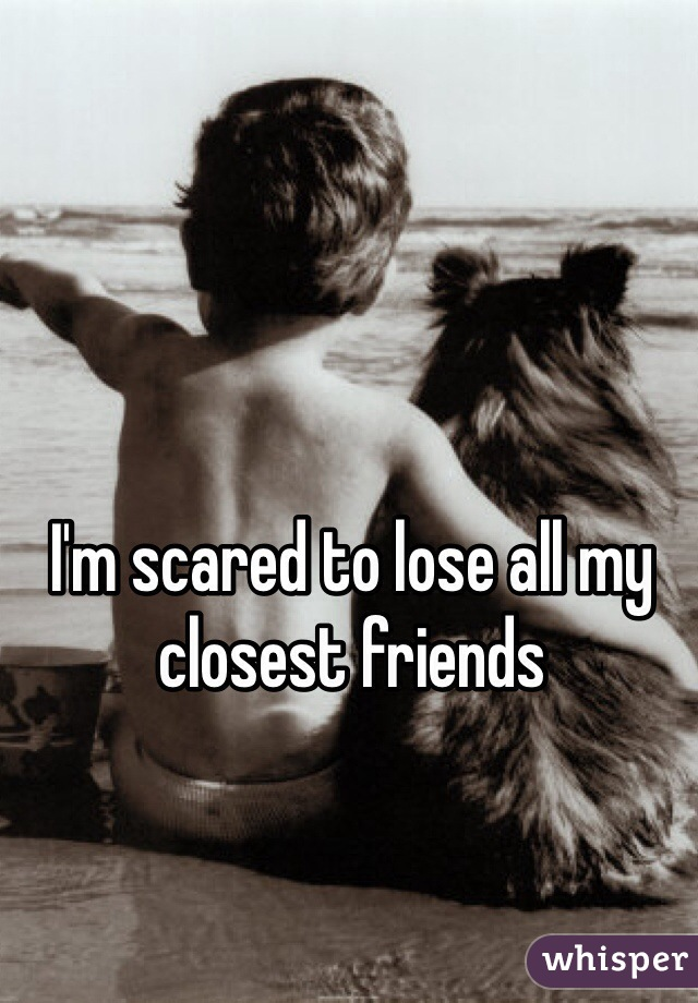 I'm scared to lose all my closest friends