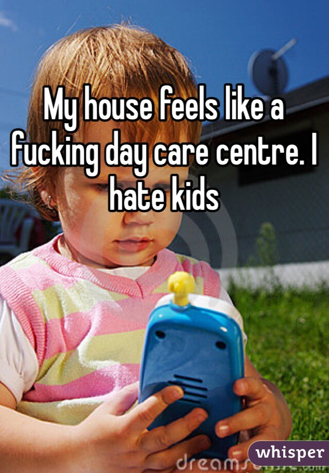 My house feels like a fucking day care centre. I hate kids