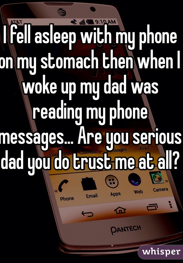 I fell asleep with my phone on my stomach then when I woke up my dad was reading my phone messages... Are you serious dad you do trust me at all?