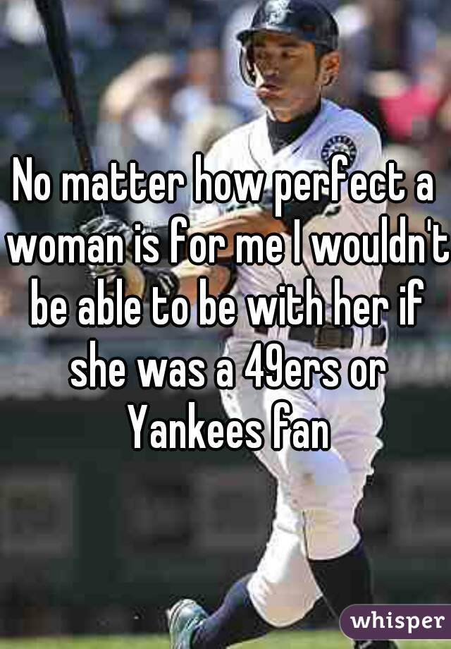 No matter how perfect a woman is for me I wouldn't be able to be with her if she was a 49ers or Yankees fan