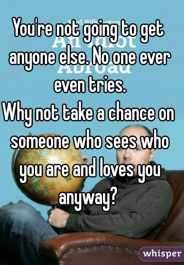 You're not going to get anyone else. No one ever even tries. Why not take a chance on someone who sees who you are and loves you anyway?