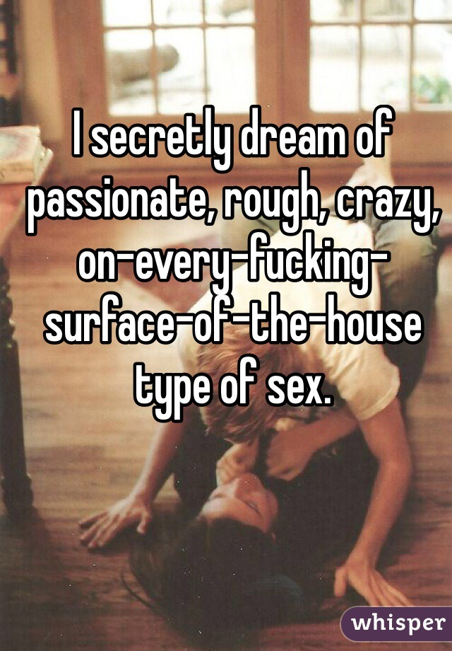 I secretly dream of passionate, rough, crazy, on-every-fucking-surface-of-the-house type of sex.