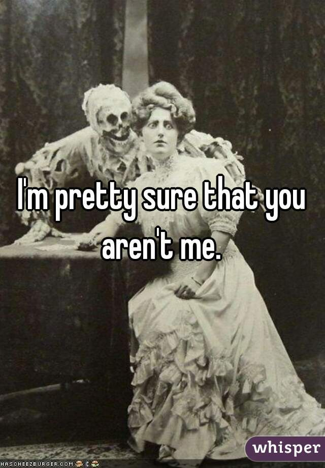 I'm pretty sure that you aren't me.