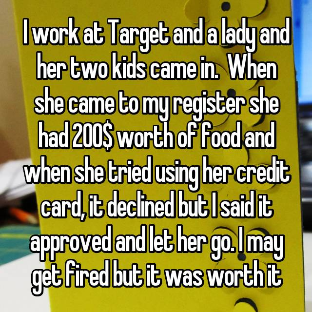 I work at Target and a lady and her two kids came in.  When she came to my register she had 200$ worth of food and when she tried using her credit card, it declined but I said it approved and let her go. I may get fired but it was worth it