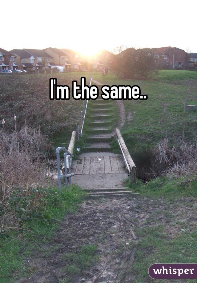 I'm the same..