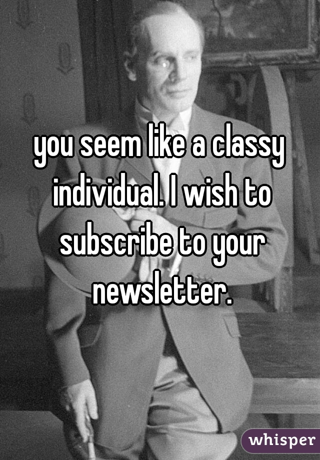 you seem like a classy individual. I wish to subscribe to your newsletter.