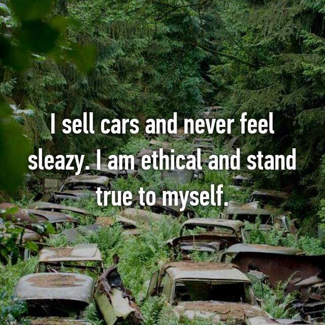 I sell cars and never feel sleazy. I am ethical and stand true to myself.