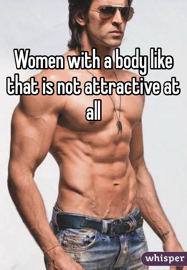 Women with a body like that is not attractive at all