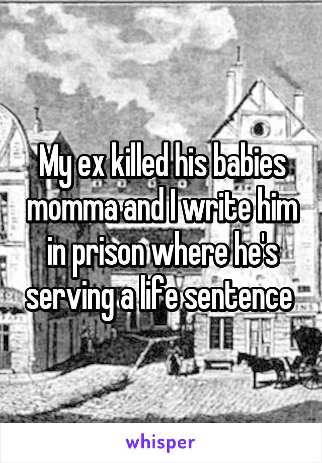 My ex killed his babies momma and I write him in prison where he's serving a life sentence