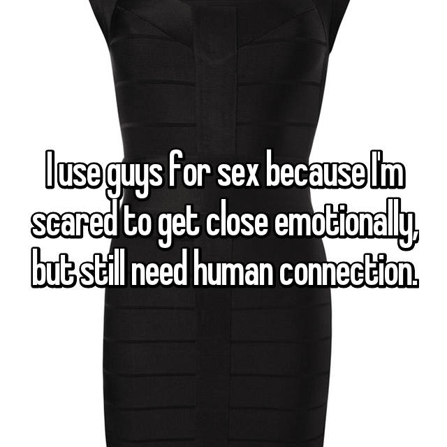 I use guys for sex because I'm scared to get close emotionally, but still need human connection.