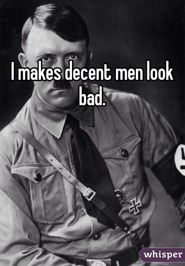 I makes decent men look bad.