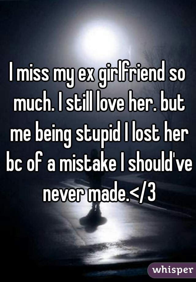 I miss my ex girlfriend so much  I still love her  but me