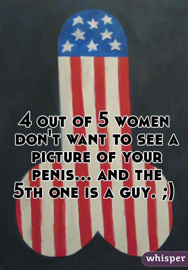 4 out of 5 women don't want to see a picture of your penis... and the 5th one is a guy. ;)