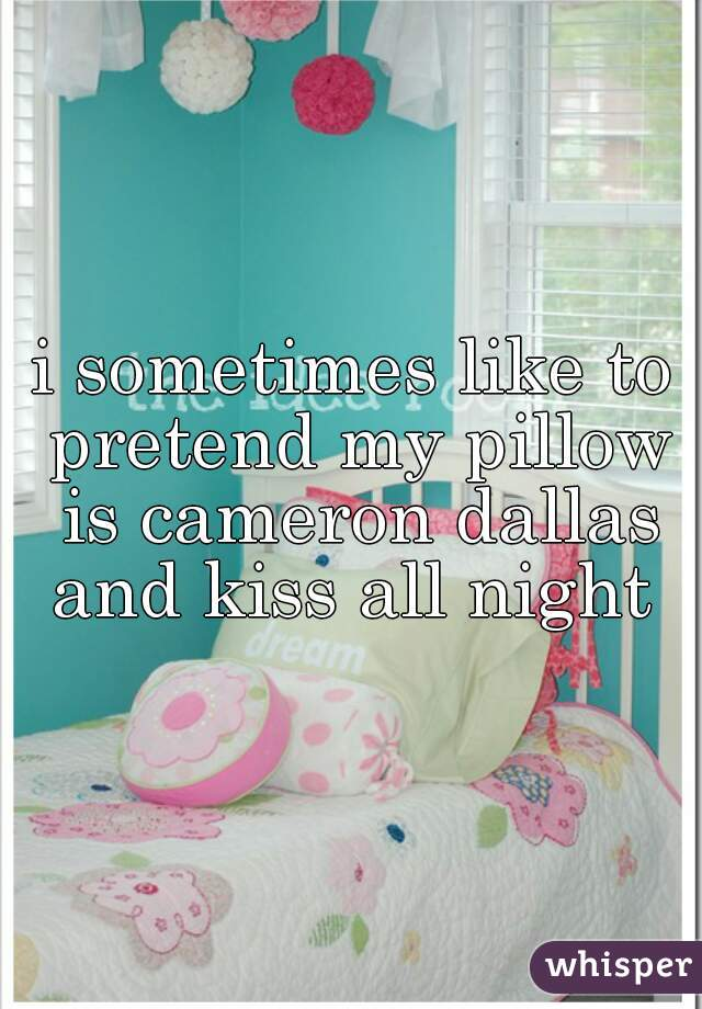 i sometimes like to pretend my pillow is cameron dallas and kiss all night