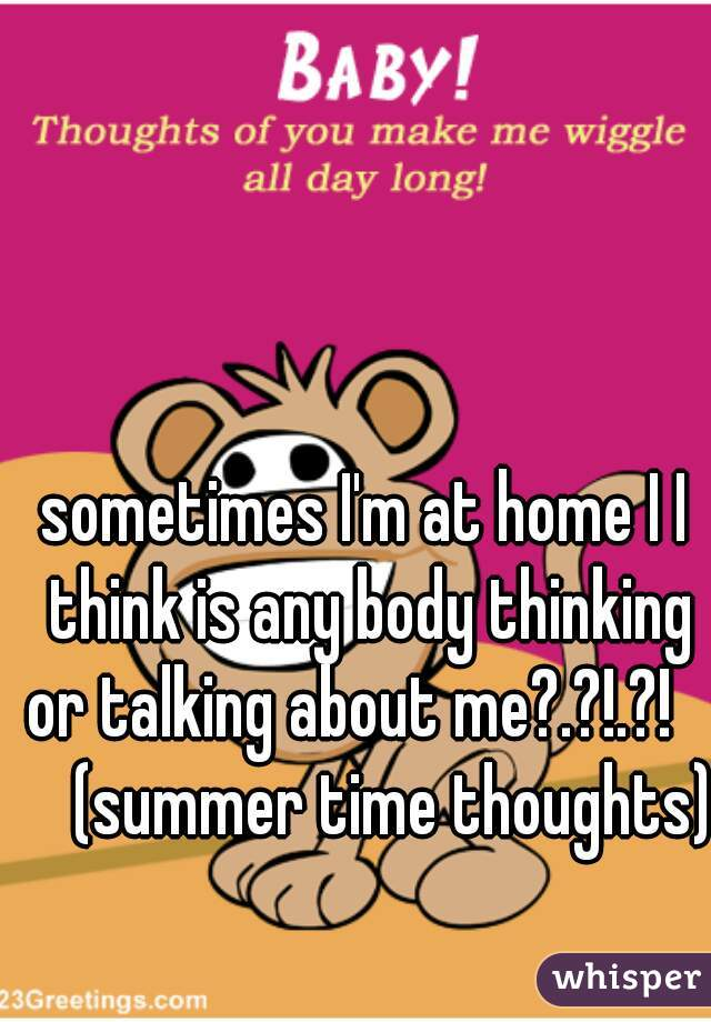 sometimes I'm at home I I think is any body thinking or talking about me?.?!.?!       (summer time thoughts)