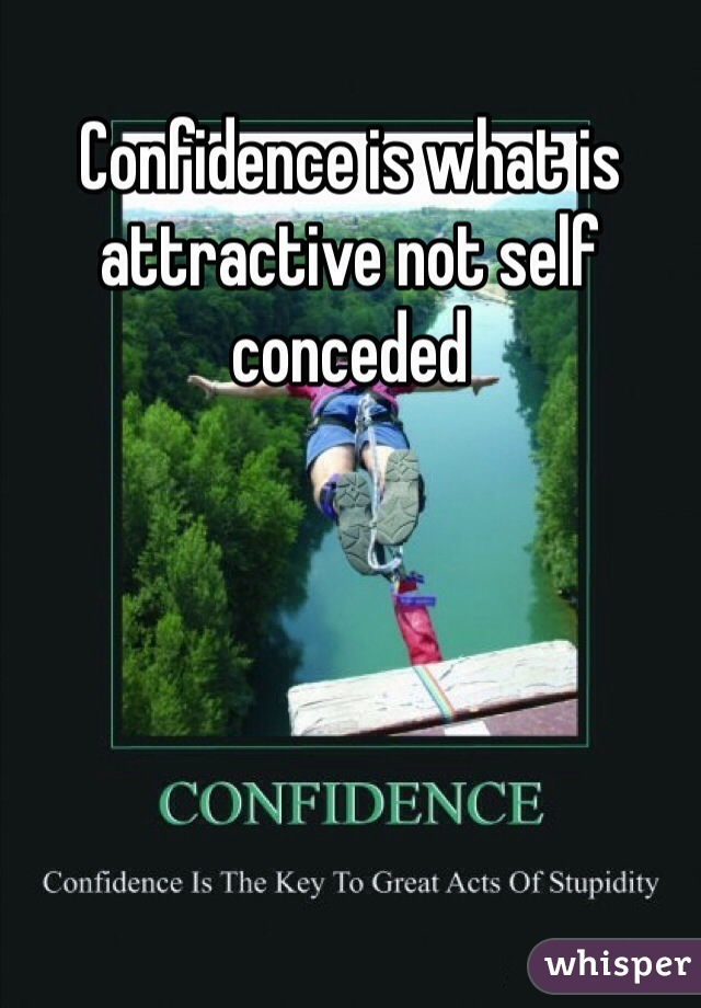 Confidence is what is attractive not self conceded