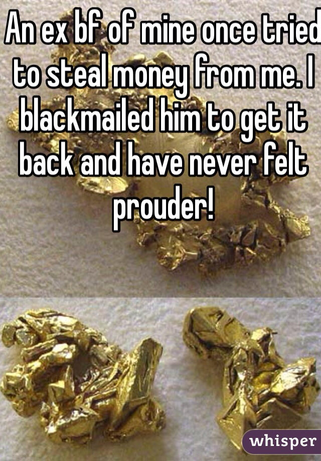 An ex bf of mine once tried to steal money from me. I blackmailed him to get it back and have never felt prouder!