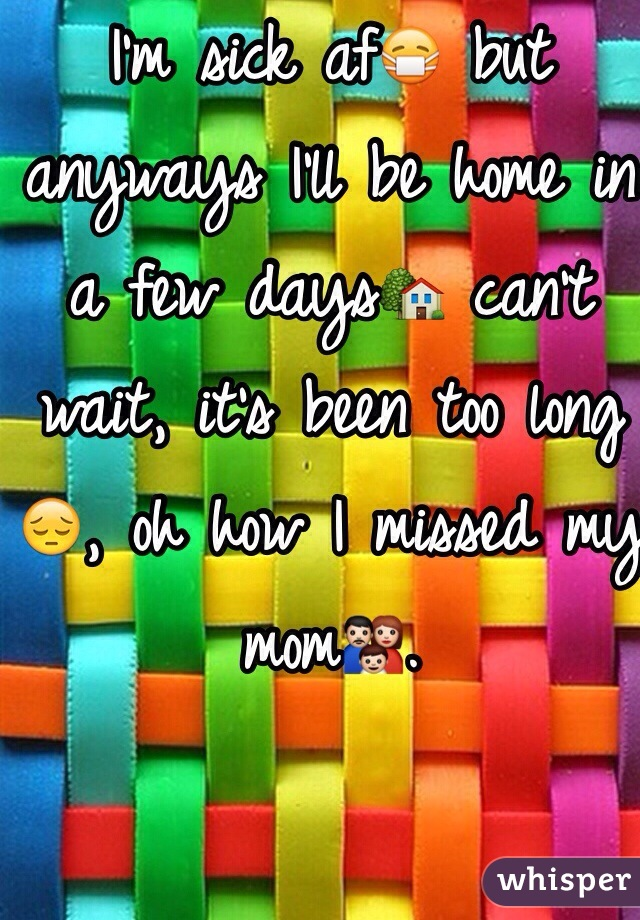 I'm sick af😷 but anyways I'll be home in a few days🏡 can't wait, it's been too long😔, oh how I missed my mom👪.