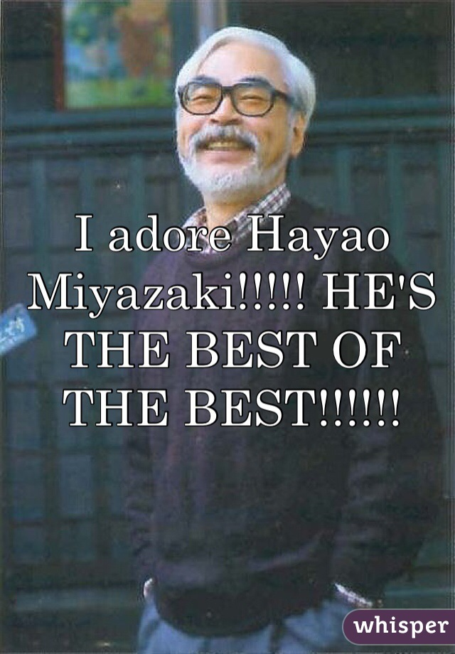 I adore Hayao Miyazaki!!!!! HE'S THE BEST OF THE BEST!!!!!!