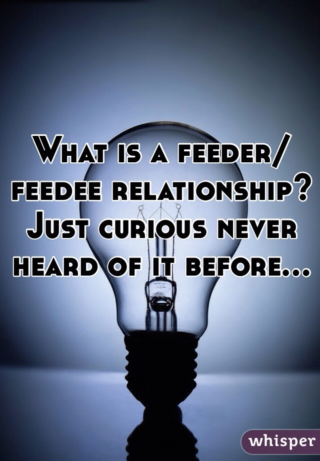 What is a feeder/feedee relationship? Just curious never heard of it before...