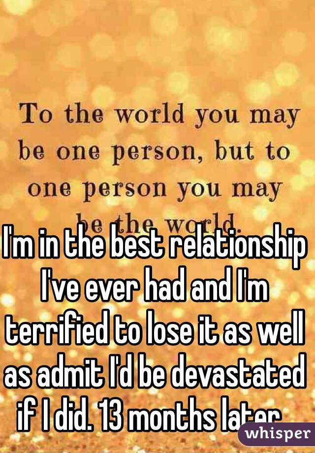 I'm in the best relationship I've ever had and I'm terrified to lose it as well as admit I'd be devastated if I did. 13 months later..