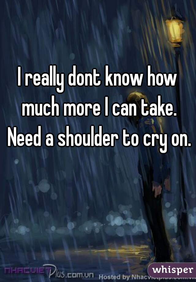 I really dont know how much more I can take. Need a shoulder to cry on.