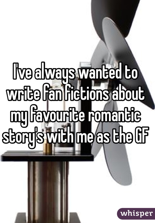 I've always wanted to write fan fictions about my favourite romantic story's with me as the GF