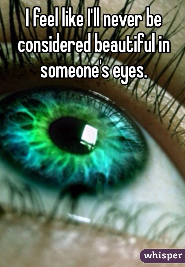 I feel like I'll never be considered beautiful in someone's eyes.