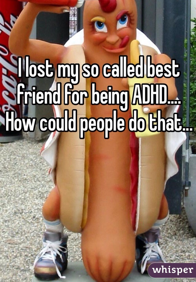 I lost my so called best friend for being ADHD.... How could people do that...