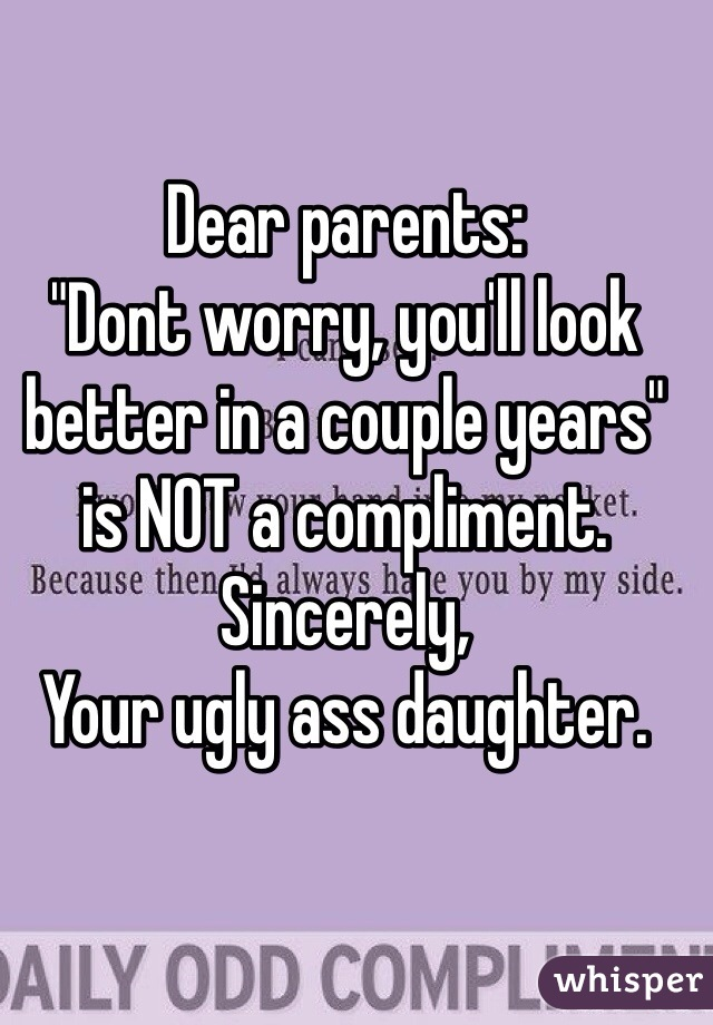 """Dear parents: """"Dont worry, you'll look better in a couple years"""" is NOT a compliment.  Sincerely,  Your ugly ass daughter."""