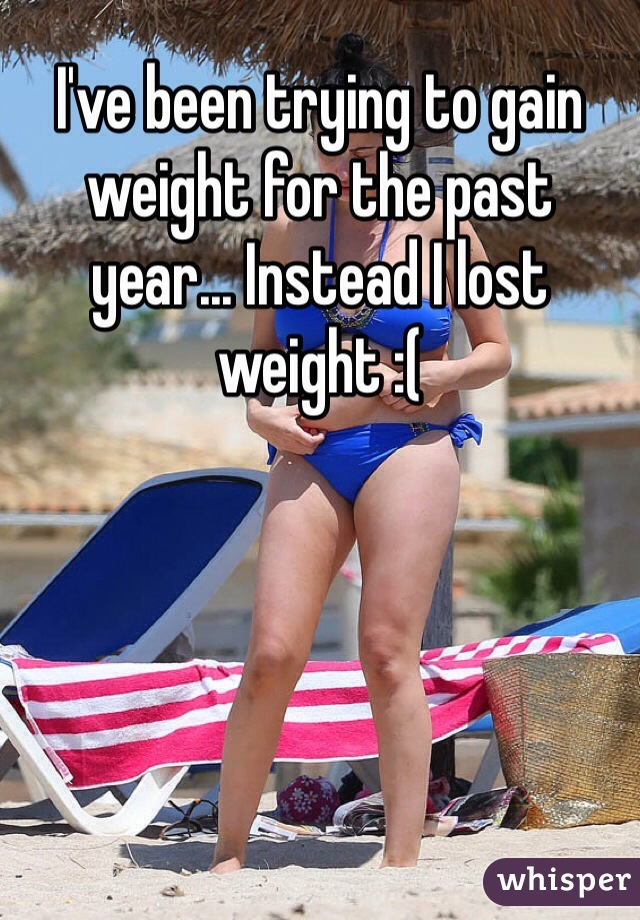 I've been trying to gain weight for the past year... Instead I lost weight :(