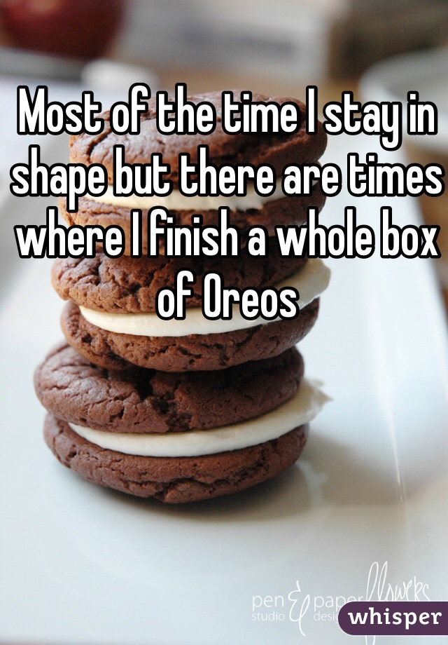 Most of the time I stay in shape but there are times where I finish a whole box of Oreos