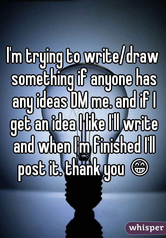 I'm trying to write/draw something if anyone has any ideas DM me. and if I get an idea I like I'll write and when I'm finished I'll post it. thank you 😁