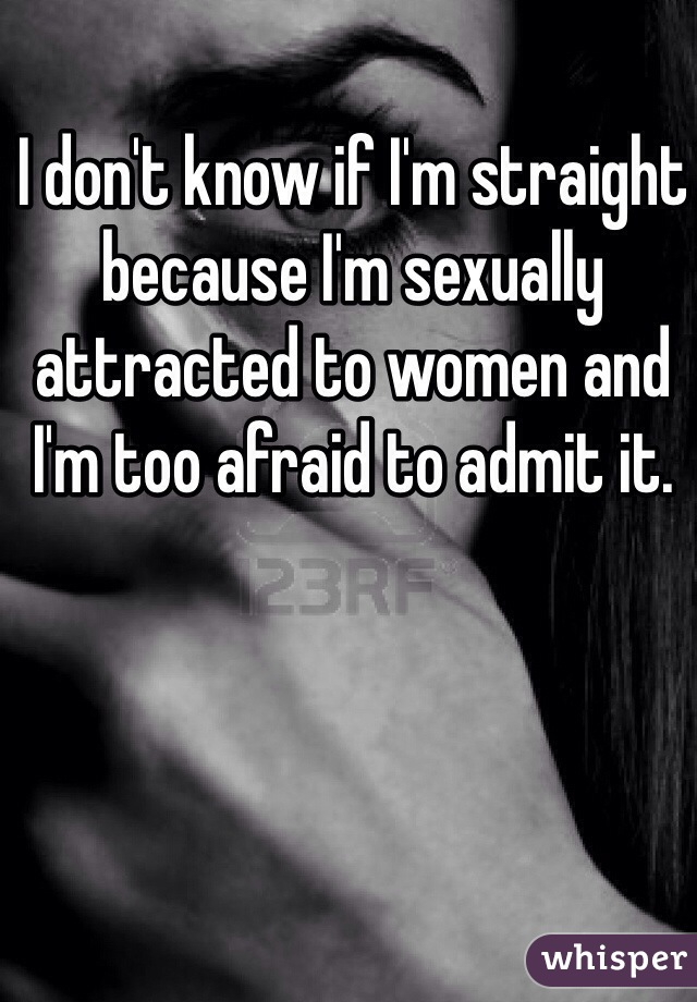 I don't know if I'm straight because I'm sexually attracted to women and I'm too afraid to admit it.