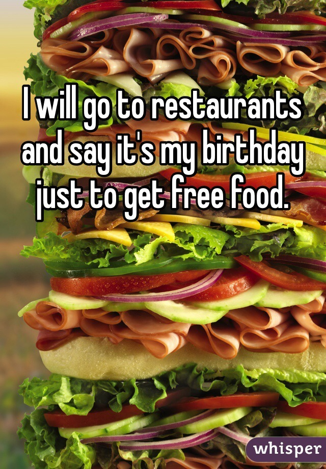 I will go to restaurants and say it's my birthday just to get free food.