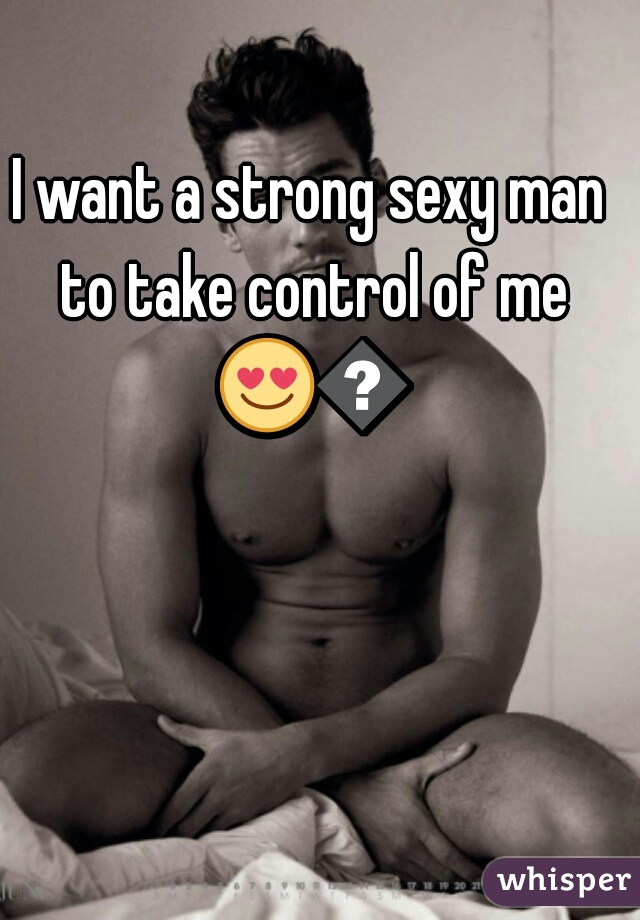 I want a strong sexy man to take control of me 😍😍